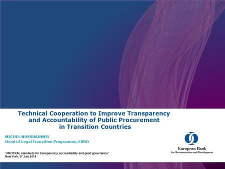 Technical Cooperation to Improve Transparency and Accountability of Public Procurement in Transition Countries MICHEL NUSSBAUMER Head of Legal Transition.