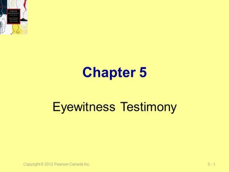 Copyright © 2012 Pearson Canada Inc.5 - 1 Chapter 5 Eyewitness Testimony.