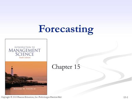 15-1 Copyright © 2010 Pearson Education, Inc. Publishing as Prentice Hall Forecasting Chapter 15.