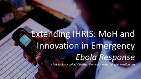 Extending IHRIS: MoH and Innovation in Emergency Ebola Response chris fabian / unicef / /