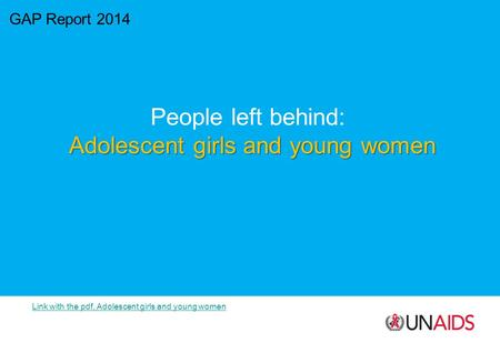 GAP Report 2014 People left behind: Adolescent girls and young women Link with the pdf, Adolescent girls and young women.