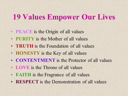 19 Values Empower Our Lives PEACE is the Origin of all values PURITY is the Mother of all values TRUTH is the Foundation of all values HONESTY is the Key.