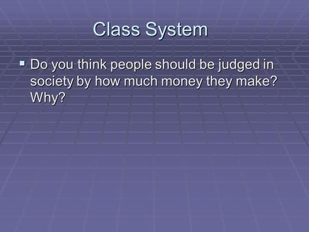 Class System  Do you think people should be judged in society by how much money they make? Why?