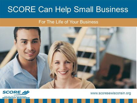 Www.scoresewisconsin.org SCORE Can Help Small Business For The Life of Your Business.