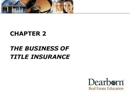 CHAPTER 2 THE BUSINESS OF TITLE INSURANCE. © 2008 Dearborn Real Estate Education KEY TERMS Look at the Key Terms Check off any you do not recognize.
