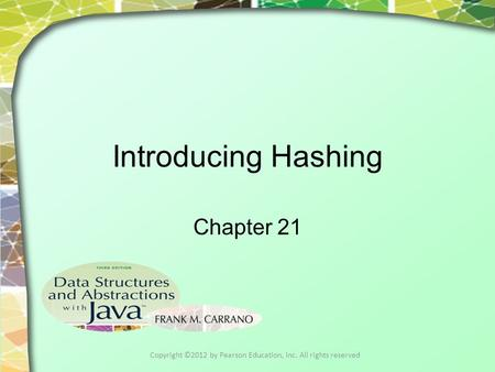 Introducing Hashing Chapter 21 Copyright ©2012 by Pearson Education, Inc. All rights reserved.