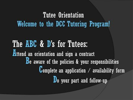 The ABC & D's for Tutees: A ttend an orientation and sign a contract B e aware of the policies & your responsibilities C omplete an application / availability.