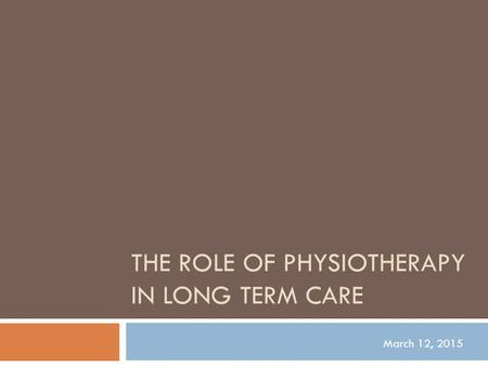 THE ROLE OF PHYSIOTHERAPY IN LONG TERM CARE March 12, 2015.