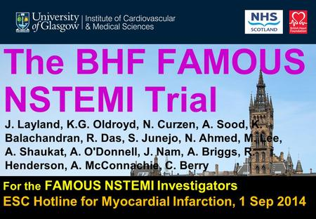 The BHF FAMOUS NSTEMI Trial For the FAMOUS NSTEMI Investigators ESC Hotline for Myocardial Infarction, 1 Sep 2014 J. Layland, K.G. Oldroyd, N. Curzen,