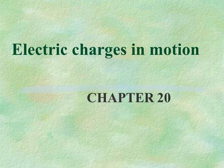 Electric charges in motion CHAPTER 20. Continuos flow of charges: electric current §Flow of charges between two regions with opposite net charges §electrons.