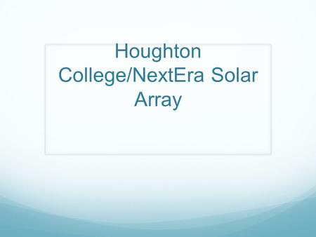 Houghton College/NextEra Solar Array. Solar Array Details 2.5 MW system covering 11 acres 2.92 million kWh production (equivalent to powering 270 homes.