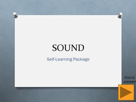 SOUND Self-Learning Package Click to proceed. Learning Objectives (a) describe the production of sound by vibrating sources (b) describe the longitudinal.