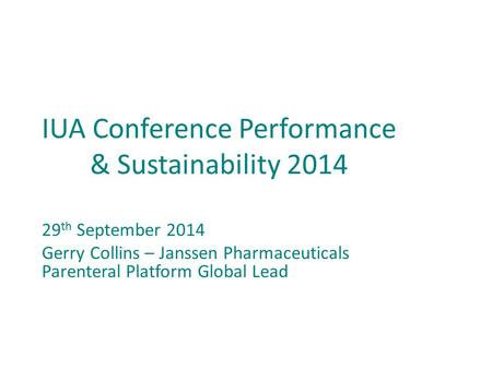 IUA Conference Performance & Sustainability 2014 29 th September 2014 Gerry Collins – Janssen Pharmaceuticals Parenteral Platform Global Lead.