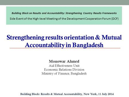 Strengthening results orientation & Mutual Accountability in Bangladesh Building Block: Results & Mutual Accountability, New York, 11 July 2014 Monowar.