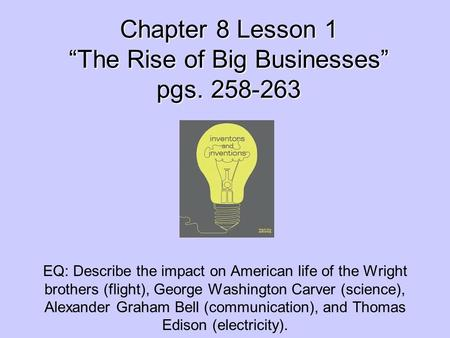 "Chapter 8 Lesson 1 ""The Rise of Big Businesses"" pgs. 258-263 EQ: Describe the impact on American life of the Wright brothers (flight), George Washington."