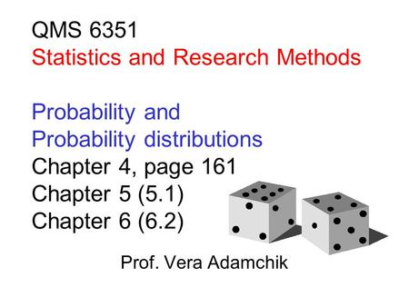 QMS 6351 Statistics and Research Methods Probability and Probability distributions Chapter 4, page 161 Chapter 5 (5.1) Chapter 6 (6.2) Prof. Vera Adamchik.