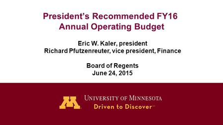 President's Recommended FY16 Annual Operating Budget Eric W. Kaler, president Richard Pfutzenreuter, vice president, Finance Board of Regents June 24,