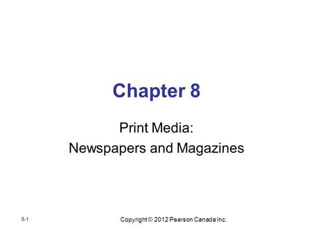 Copyright © 2012 Pearson Canada Inc. Chapter 8 Print Media: Newspapers and Magazines 8-1.