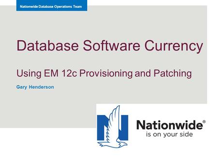 Nationwide Database Operations Team Database Software Currency Using EM 12c Provisioning and Patching Gary Henderson.