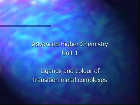 Advanced Higher Chemistry Unit 1 Ligands and colour of transition metal complexes.