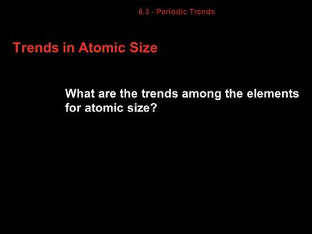 6.3 6.3 - Periodic Trends Trends in Atomic Size