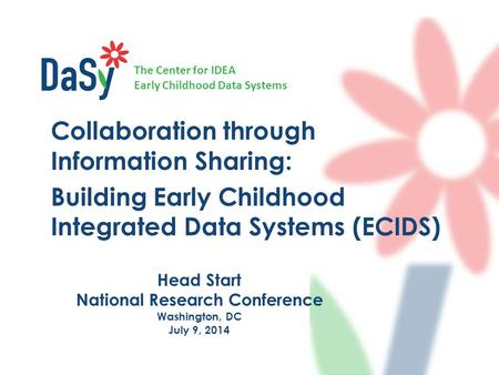 The Center for IDEA Early Childhood Data Systems Head Start National Research Conference Washington, DC July 9, 2014 Collaboration through Information.