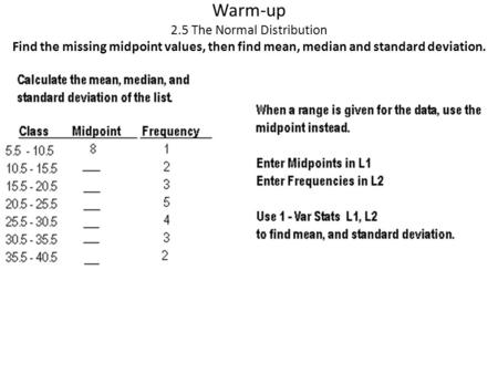 Warm-up 2.5 The Normal Distribution Find the missing midpoint values, then find mean, median and standard deviation.