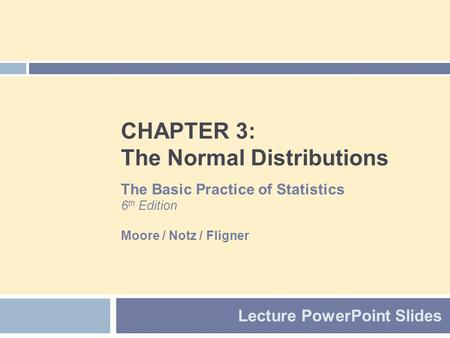 CHAPTER 3: The Normal Distributions Lecture PowerPoint Slides The Basic Practice of Statistics 6 th Edition Moore / Notz / Fligner.