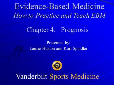 Vanderbilt Sports Medicine Chapter 4: Prognosis Presented by: Laurie Huston and Kurt Spindler Evidence-Based Medicine How to Practice and Teach EBM.
