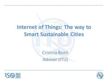 Internet of Things: The way to Smart Sustainable Cities Cristina Bueti Adviser (ITU) 1.