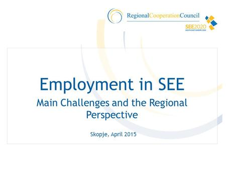 Employment in SEE Main Challenges and the Regional Perspective Skopje, April 2015.