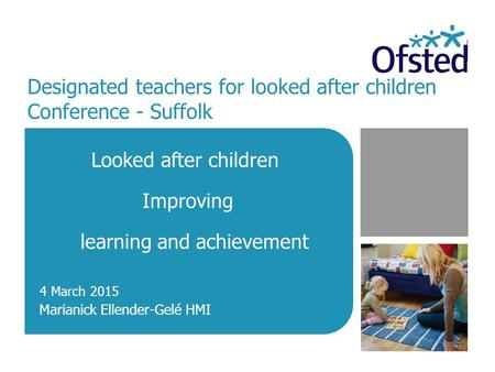 Designated teachers for looked after children Conference - Suffolk Looked after children Improving learning and achievement Marianick Ellender-Gelé HMI.