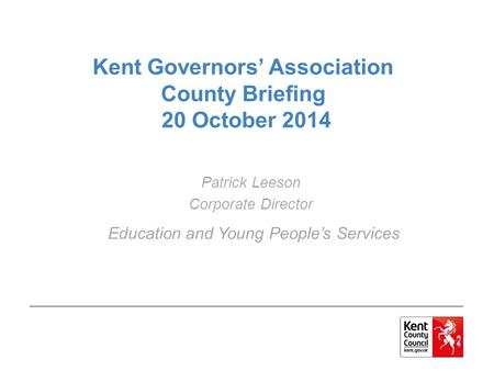 Kent Governors' Association County Briefing 20 October 2014 Patrick Leeson Corporate Director Education and Young People's Services.