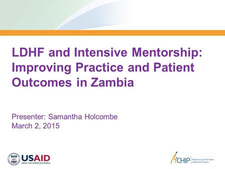 MCHIP/ZIMBABWE LDHF and Intensive Mentorship: Improving Practice and Patient Outcomes in Zambia Presenter: Samantha Holcombe March 2, 2015.