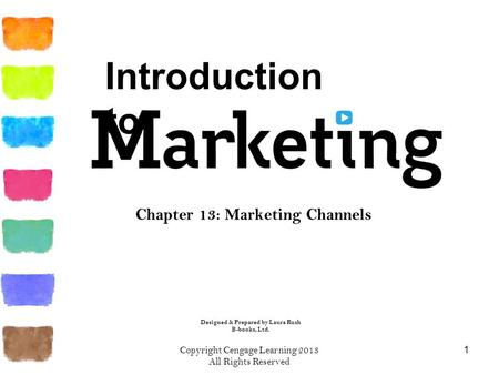Chapter 13: Marketing Channels 1 Copyright Cengage Learning 2013 All Rights Reserved Designed & Prepared by Laura Rush B-books, Ltd. Introduction to.