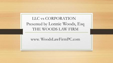 LLC vs CORPORATION Presented by Lonnie Woods, Esq THE WOODS LAW FIRM www. WoodsLawFirmPC.com.