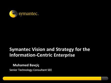 Symantec Vision and Strategy for the Information-Centric Enterprise Muhamed Bavçiç Senior Technology Consultant SEE.