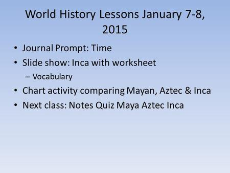 World History Lessons January 7-8, 2015 Journal Prompt: Time Slide show: Inca with worksheet – Vocabulary Chart activity comparing Mayan, Aztec & Inca.