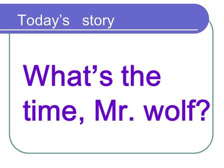 What's the time, Mr. wolf? Today's story. What's the time, Mr. wolf ?