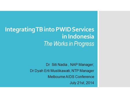 Integrating TB into PWID Services in Indonesia The Works in Progress Dr Siti Nadia, NAP Manager; Dr Dyah Erti Mustikawati, NTP Manager Melbourne AIDS Conference.
