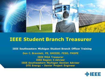 12-CRS-0106 12/12 IEEE Student Branch Treasurer IEEE Southeastern Michigan Student Branch Officer Training Don C. Bramlett, PE, SMIEEE, FESD, FMSPE IEEE.