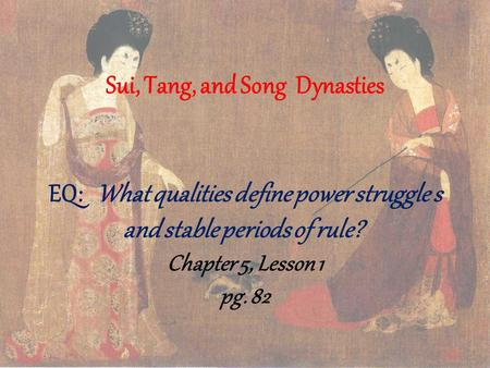 Sui, Tang, and Song Dynasties EQ: What qualities define power struggle s and stable periods of rule?  Chapter 5, Lesson 1 pg. 82.