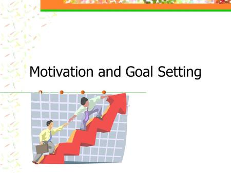 Motivation and Goal Setting Objective Help you to identify the values that dictate your goals Provide a frame work for achieving those goals.