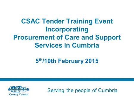 Serving the people of Cumbria Do not use fonts other than Arial for your presentations CSAC Tender Training Event Incorporating Procurement of Care and.