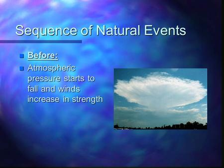 Sequence of Natural Events n Before: n Atmospheric pressure starts to fall and winds increase in strength.
