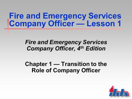 Fire and Emergency Services Company Officer — Lesson 1 Fire and Emergency Services Company Officer, 4 th Edition Chapter 1 — Transition to the Role of.