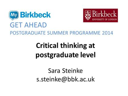 GET AHEAD POSTGRADUATE SUMMER PROGRAMME 2014 Critical thinking at postgraduate level Sara Steinke