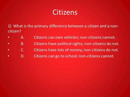 Citizens 1) What is the primary difference between a citizen and a non-citizen? A.	Citizens can own vehicles; non-citizens cannot. B.	Citizens have political.