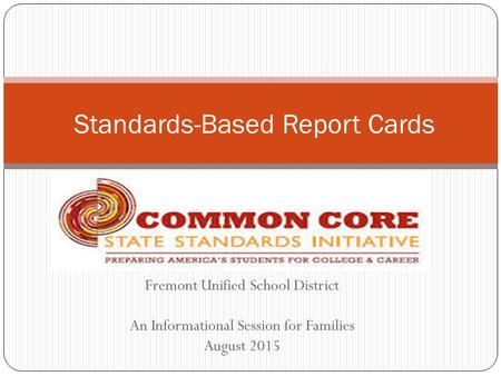 Fremont Unified School District An Informational Session for Families August 2015 Standards-Based Report Cards.