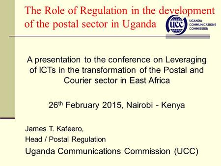 The Role of Regulation in the development of the postal sector in Uganda A presentation to the conference on Leveraging of ICTs in the transformation of.